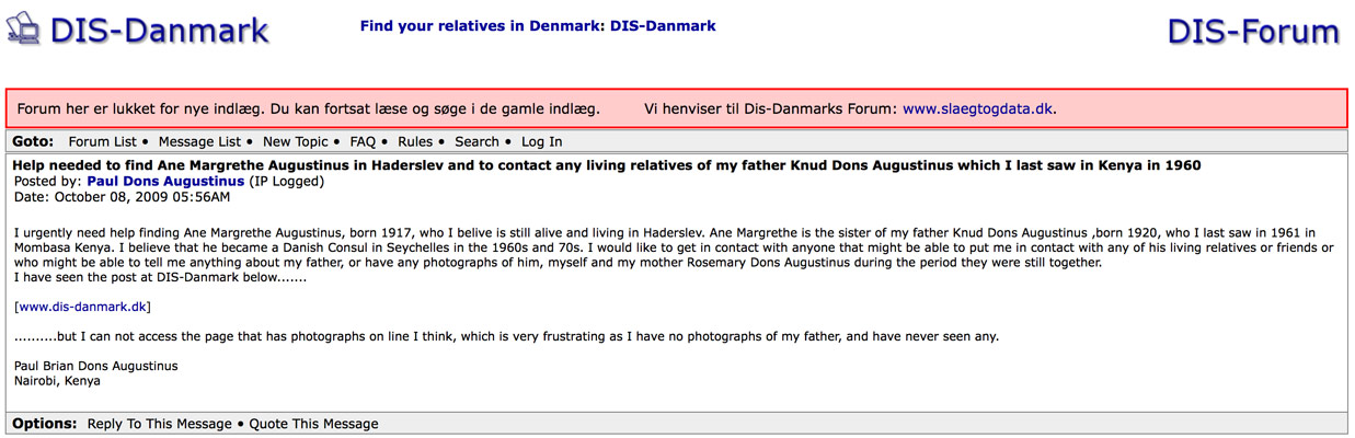 A Paul Augustinus screen shot showing a web page hosted by the Danish Government and set up to connect lost Danish relatives. This is what I wrote:.....Help needed to find Ane Margrethe Augustinus in Haderslev and to contact any living relatives of my father Knud Dons Augustinus which I last saw in Kenya in 1960 Posted by: Paul Dons Augustinus (IP Logged) Date: October 08, 2009 05:56AM  I urgently need help finding Ane Margrethe Augustinus, born 1917, who I belive is still alive and living in Haderslev. Ane Margrethe is the sister of my father Knud Dons Augustinus, born 1920, who I last saw in 1961 in Mombasa Kenya. I believe that he became a Danish Consul in Seychelles in the 1960s and 70s. I would like to get in contact with anyone that might be able to put me in contact with any of his living relatives or friends or who might be able to tell me anything about my father, or have any photographs of him, myself and my mother Rosemary Dons Augustinus during the period they were still together.  I have seen the post at DIS-Danmark below.......   [www.dis-danmark.dk]   ..........but I can not access the page that has photographs on line I think, which is very frustrating as I have no photographs of my father, and have never seen any.   Paul Brian Dons Augustinus  Nairobi, Kenya.......